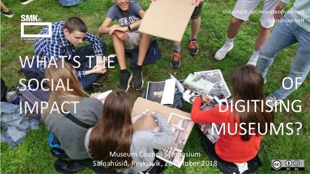 WHAT'S THE SOCIAL IMPACT slideshare.net/meretesanderhoff @msanderhoff Museum Council Symposium Safnahúsið, Reykjavík, 26 O...