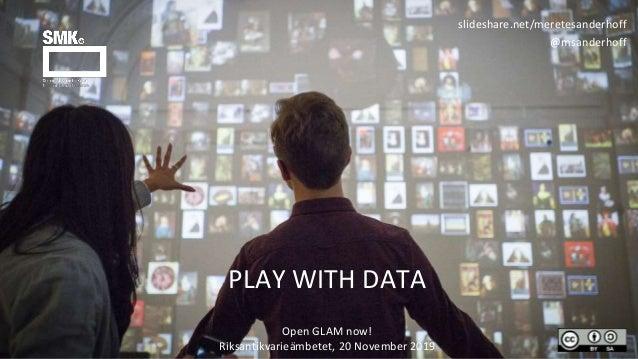 PLAY WITH DATA slideshare.net/meretesanderhoff @msanderhoff Open GLAM now! Riksantikvarieämbetet, 20 November 2019