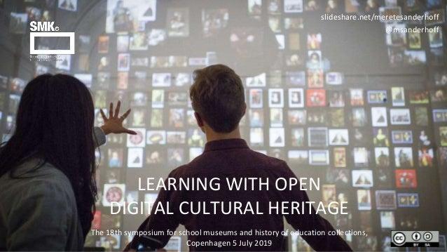 LEARNING WITH OPEN DIGITAL CULTURAL HERITAGE slideshare.net/meretesanderhoff @msanderhoff The 18th symposium for school mu...