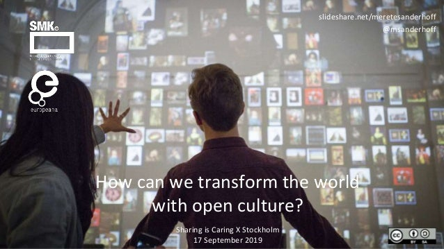 How can we transform the world with open culture? slideshare.net/meretesanderhoff @msanderhoff Sharing is Caring X Stockho...