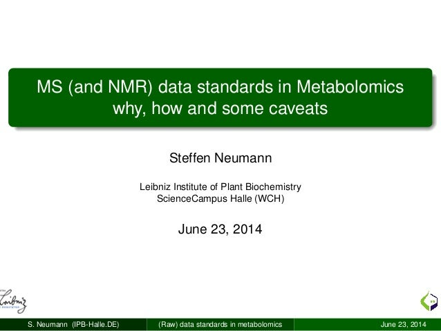 MS (and NMR) data standards in Metabolomics why, how and some caveats Steffen Neumann Leibniz Institute of Plant Biochemis...