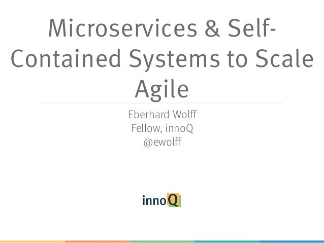 Microservices & Self- Contained Systems to Scale Agile Eberhard Wolff Fellow, innoQ @ewolff