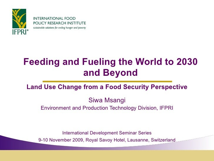 Feeding and Fueling the World to 2030 and Beyond Land Use Change from a Food Security Perspective Siwa Msangi Environment ...