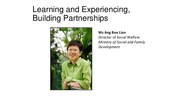 Learning and Experiencing, Building Partnerships Ms Ang Bee Lian Director of Social Welfare Ministry of Social and Family ...