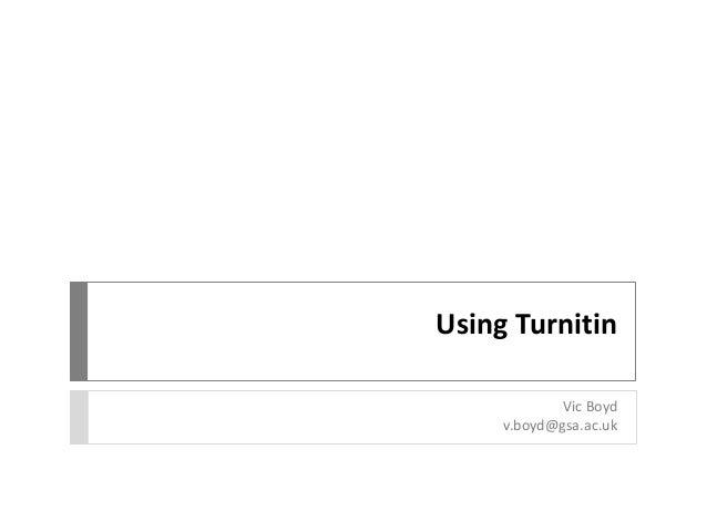 Using Turnitin Vic Boyd v.boyd@gsa.ac.uk