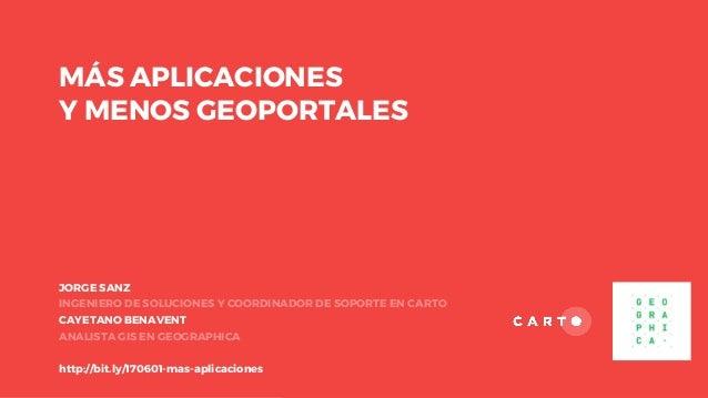 MÁS APLICACIONES Y MENOS GEOPORTALES JORGE SANZ INGENIERO DE SOLUCIONES Y COORDINADOR DE SOPORTE EN CARTO CAYETANO BENAVEN...