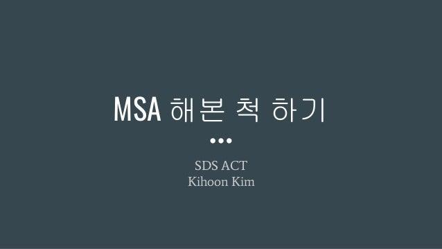 MSA 해본 척 하기 SDS ACT Kihoon Kim