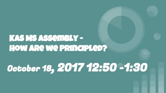 KAS MS assembly - How are we Principled? October 18, 2017 12:50 -1:30