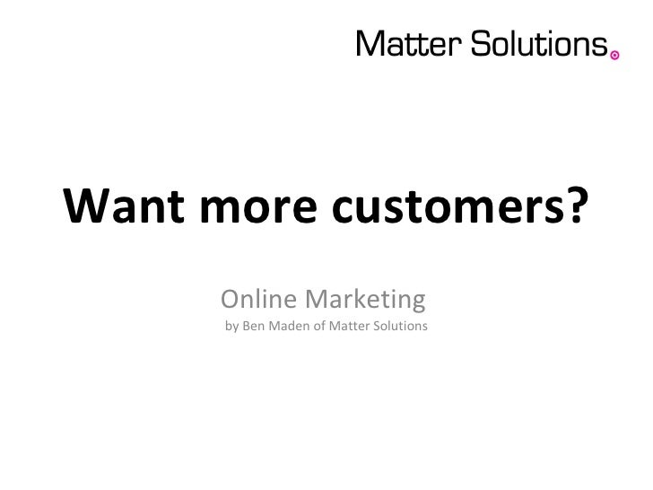 Want more customers? Online Marketing  by Ben Maden of Matter Solutions