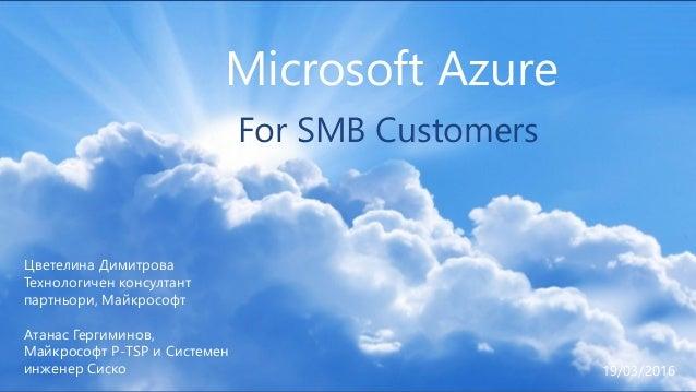 1 Microsoft Azure For SMB Customers Цветелина Димитрова Технологичен консултант партньори, Майкрософт Атанас Гергиминов, М...