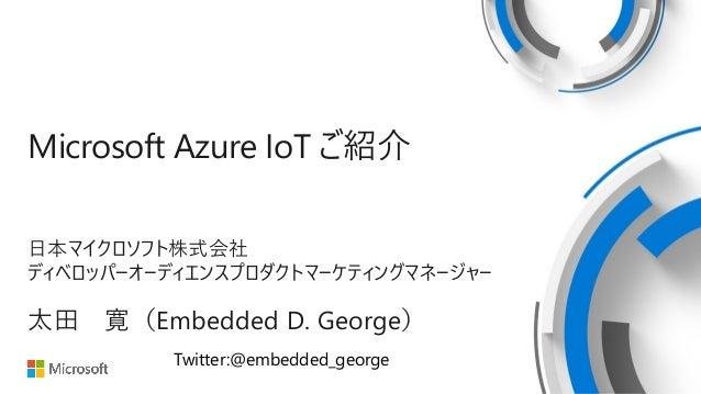 Microsoft Azure IoT ご紹介 日本マイクロソフト株式会社 ディベロッパーオーディエンスプロダクトマーケティングマネージャー 太田 寛(Embedded D. George) Twitter:@embedded_george