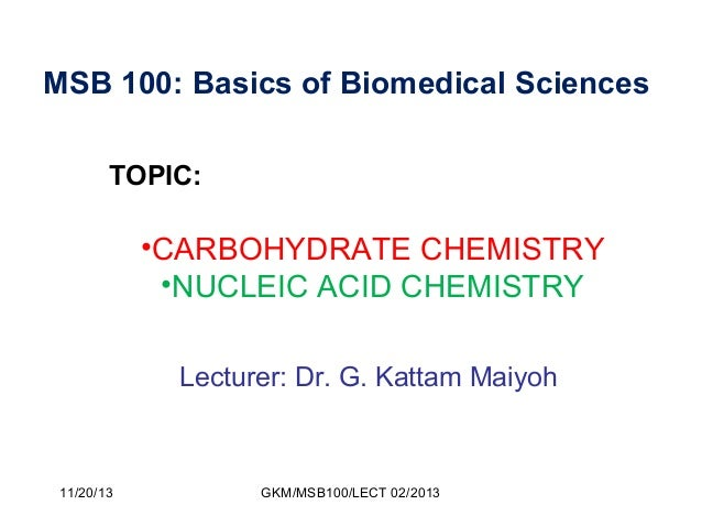 MSB 100: Basics of Biomedical Sciences TOPIC:  •CARBOHYDRATE CHEMISTRY •NUCLEIC ACID CHEMISTRY Lecturer: Dr. G. Kattam Mai...