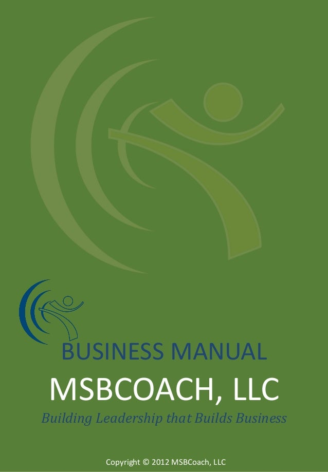 BUSINESS MANUAL  MSBCOACH, LLC Building Leadership that Builds Business Copyright © 2012 MSBCoach, LLC