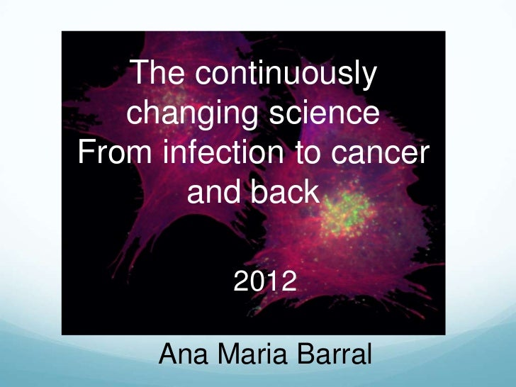 The continuously   changing scienceFrom infection to cancer       and back          2012     Ana Maria Barral