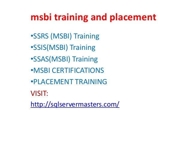 msbi training and placement •SSRS (MSBI) Training •SSIS(MSBI) Training •SSAS(MSBI) Training •MSBI CERTIFICATIONS •PLACEMEN...
