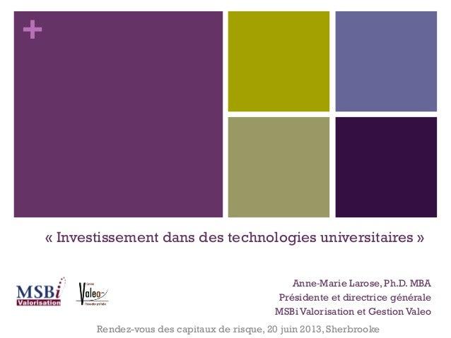 +« Investissement dans des technologies universitaires »Anne‐Marie Larose, Ph.D. MBAPrésidente et directrice généraleMSBi ...