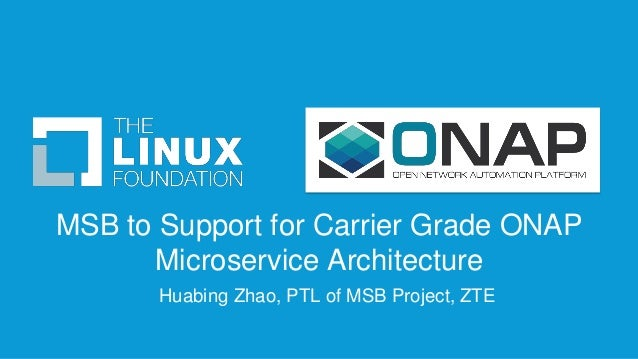 MSB to Support for Carrier Grade ONAP Microservice Architecture Huabing Zhao, PTL of MSB Project, ZTE