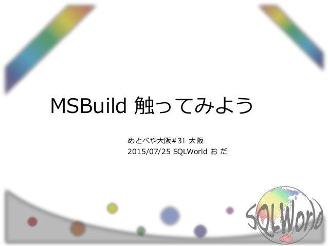 MSBuild 触ってみよう めとべや大阪#31 大阪 2015/07/25 SQLWorld お だ
