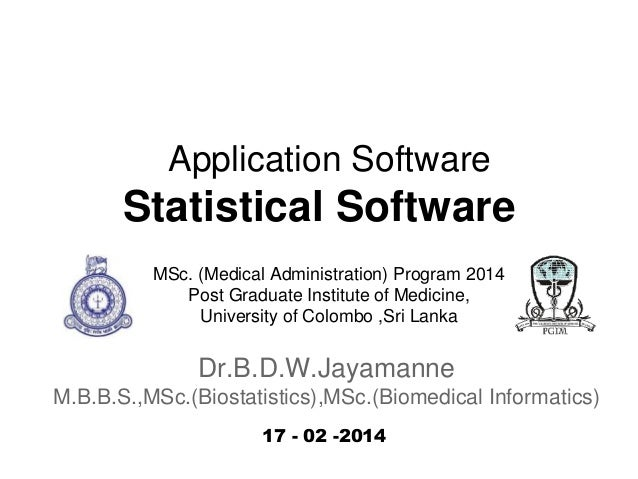 Application Software  Statistical Software MSc. (Medical Administration) Program 2014 Post Graduate Institute of Medicine,...