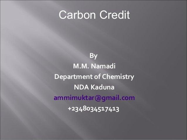 By M.M. Namadi Department of Chemistry NDA Kaduna ammimuktar@gmail.com +2348034517413 Carbon Credit
