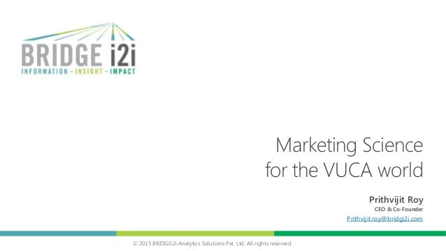 © 2015 BRIDGEi2i Analytics Solutions Pvt. Ltd. All rights reserved Marketing Science for the VUCA world Prithvijit Roy CEO...