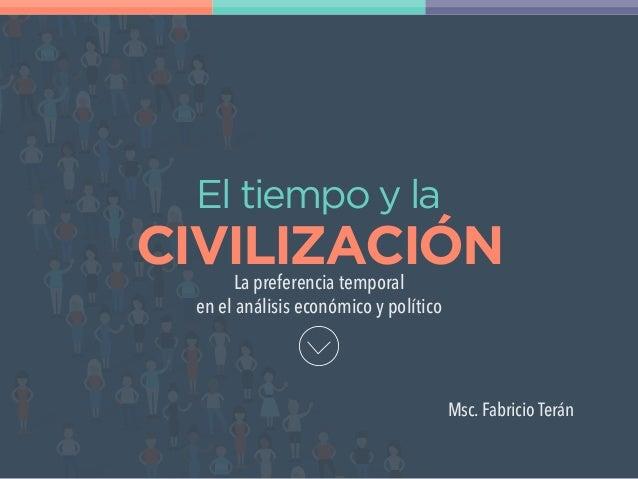 Msc. Fabricio Terán La preferencia temporal en el análisis económico y político El tiempo y la CIVILIZACIÓN