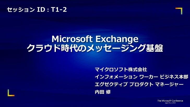 セッション ID:T1-2       Microsoft Exchange    クラウド時代のメッセージング基盤                マイクロソフト株式会社                インフォメーション ワーカー ビジネス本部...