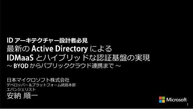 アーキテクチャー設計者必見  最新の ~  による とハイブリッドな認証基盤の実現  からパブリッククラウド連携まで ~  日本マイクロソフト株式会社 デベロッパー&プラットフォーム統括本部 エバンジェリスト  安納 順一  1