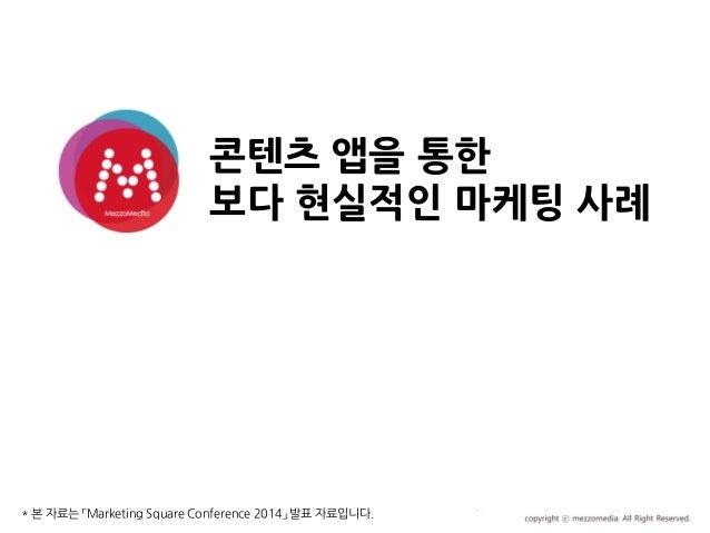 콘텐츠 앱을 통한 보다 현실적인 마케팅 사례 2012.00.00 * 본 자료는 「Marketing Square Conference 2014」 발표 자료입니다.