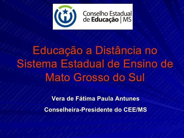 Educação a Distância no Sistema Estadual de Ensino de Mato Grosso do Sul Vera de Fátima Paula Antunes Conselheira-Presiden...