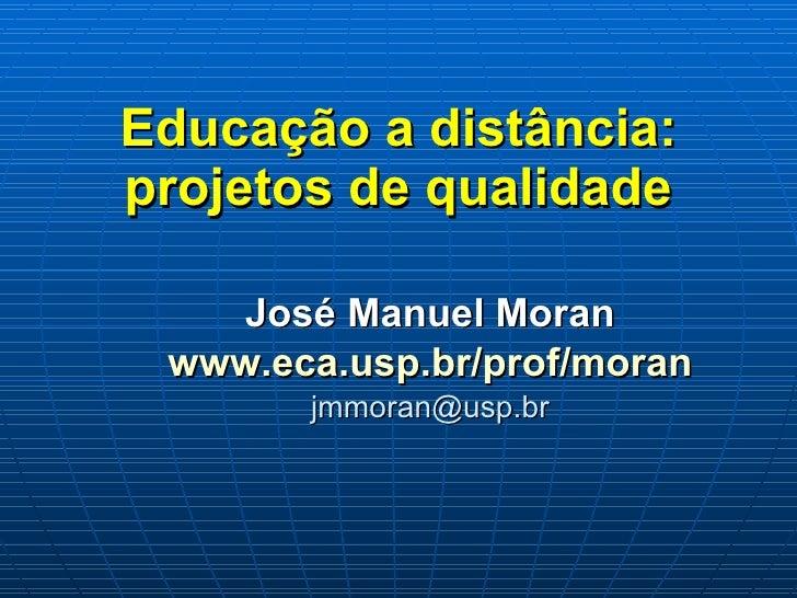 Educação a distância: projetos de qualidade José Manuel Moran www.eca.usp.br/prof/moran [email_address]