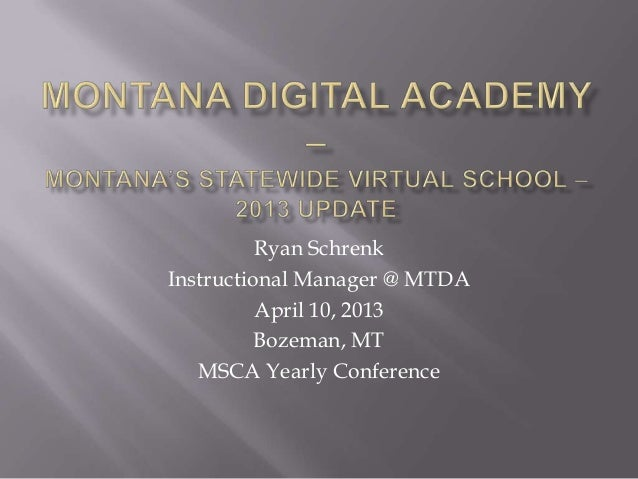 Ryan SchrenkInstructional Manager @ MTDA          April 10, 2013          Bozeman, MT   MSCA Yearly Conference