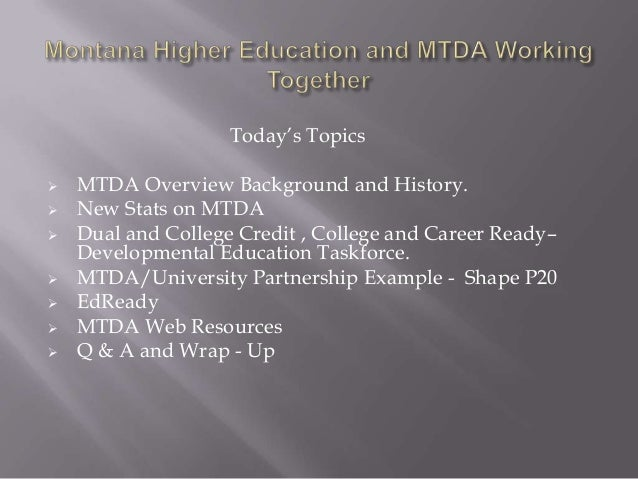 Today's Topics   MTDA Overview Background and History.   New Stats on MTDA   Dual and College Credit , College and Care...