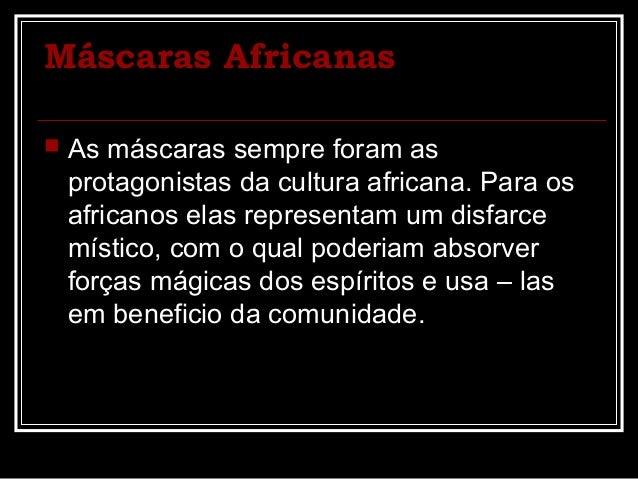 Máscaras Africanas   As máscaras sempre foram as    protagonistas da cultura africana. Para os    africanos elas represen...