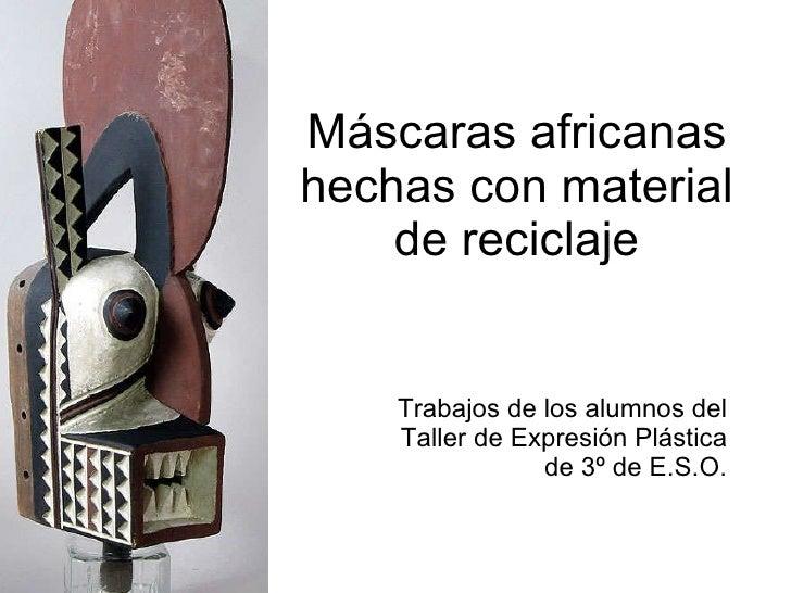Máscaras africanas hechas con material de reciclaje Trabajos de los alumnos del Taller de Expresión Plástica de 3º de E.S.O.