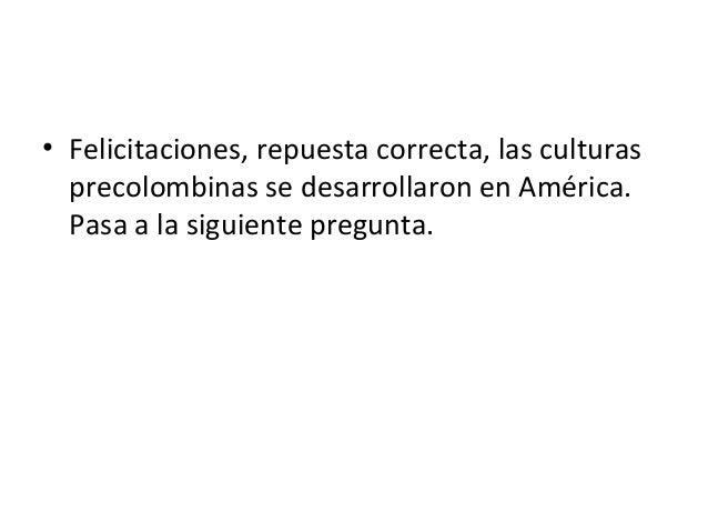 • Felicitaciones, repuesta correcta, las culturas precolombinas se desarrollaron en América. Pasa a la siguiente pregunta.