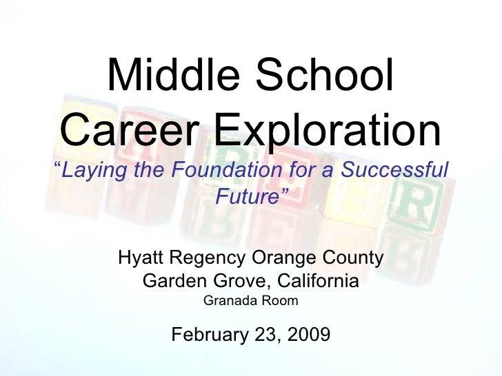 "Middle School Career Exploration "" Laying the Foundation for a Successful Future"" <ul><li>Hyatt Regency Orange County </li..."