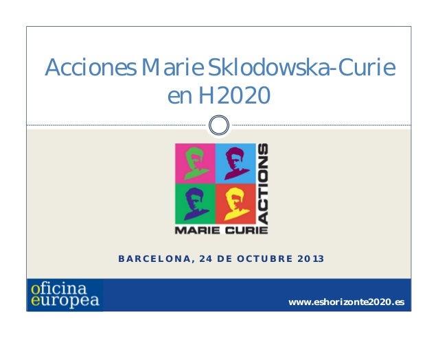 Acciones Marie Sklodowska-Curie en H2020  BARCELONA, 24 DE OCTUBRE 2013  www.eshorizonte2020.es