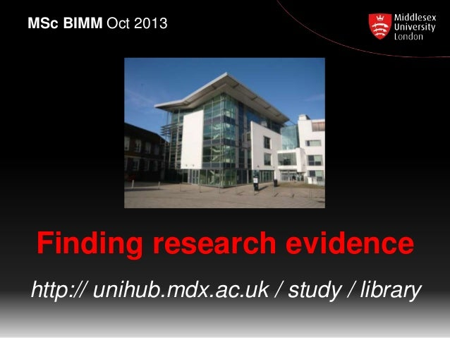 Finding research evidence http:// unihub.mdx.ac.uk / study / library MSc BIMM Oct 2013