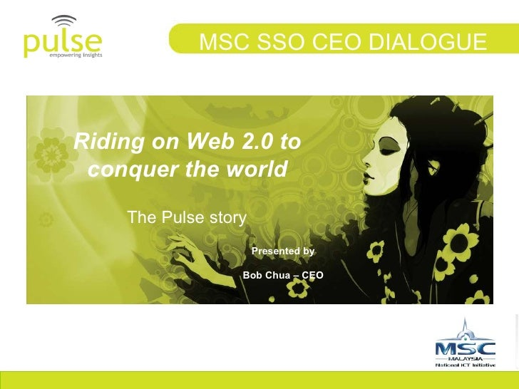 Riding on Web 2.0 to conquer the world The Pulse story MSC SSO CEO DIALOGUE Presented by Bob Chua – CEO