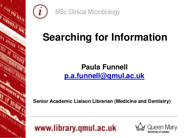 MSc Clinical Microbiology Paula Funnell p.a.funnell@qmul.ac.uk Senior Academic Liaison Librarian (Medicine and Dentistry) ...