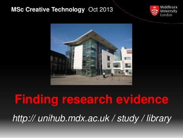 Finding research evidence http:// unihub.mdx.ac.uk / study / library MSc Creative Technology Oct 2013