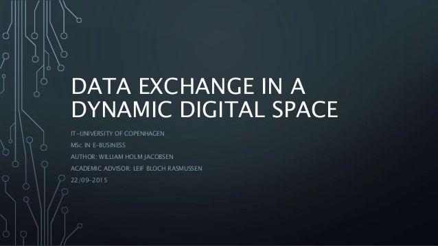 DATA EXCHANGE IN A DYNAMIC DIGITAL SPACE IT-UNIVERSITY OF COPENHAGEN MSC IN E-BUSINESS AUTHOR: WILLIAM HOLM JACOBSEN ACADE...