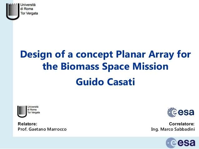 Design of a concept Planar Array for the Biomass Space Mission Relatore: Prof. Gaetano Marrocco Guido Casati Correlatore: ...