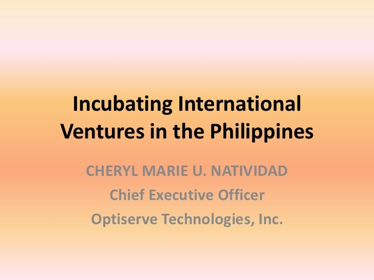 Incubating InternationalVentures in the Philippines  CHERYL MARIE U. NATIVIDAD     Chief Executive Officer   Optiserve Tec...