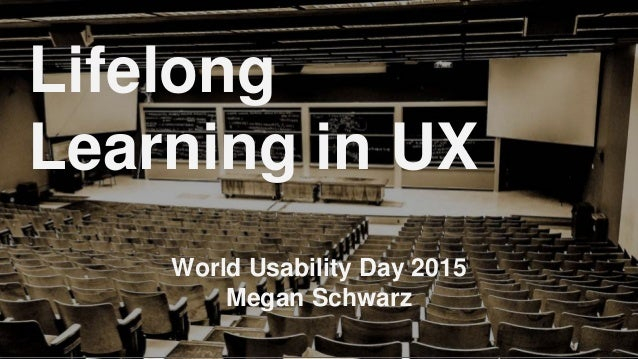 World Usability Day 2015 Megan Schwarz Lifelong Learning in UX