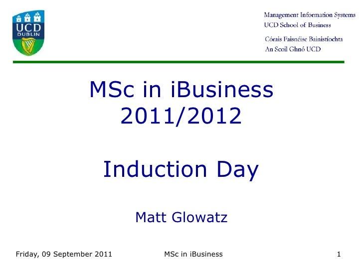 Friday 9 September 11<br />MSc in iBusiness<br />1<br />MSc in iBusiness2011/2012Induction DayMatt Glowatz<br />