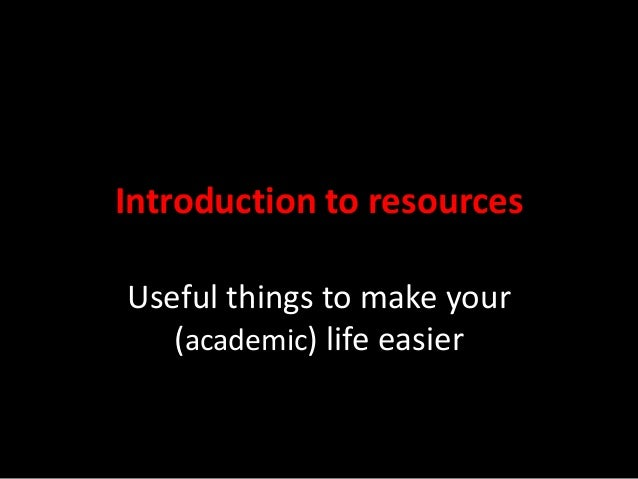 Introduction to resources Useful things to make your (academic) life easier
