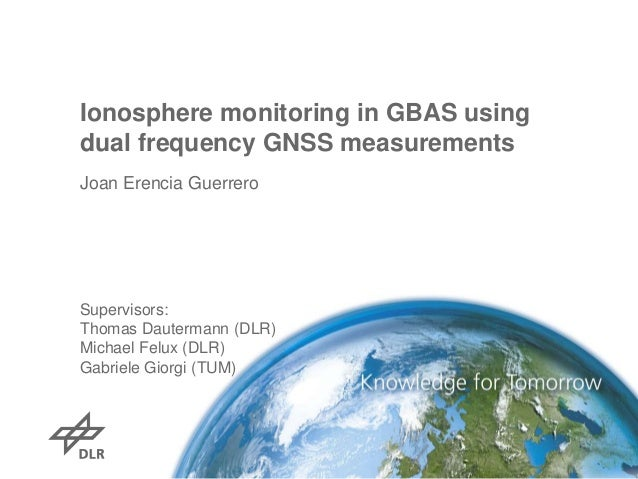 Ionosphere monitoring in GBAS using dual frequency GNSS measurements Joan Erencia Guerrero  Supervisors: Thomas Dautermann...