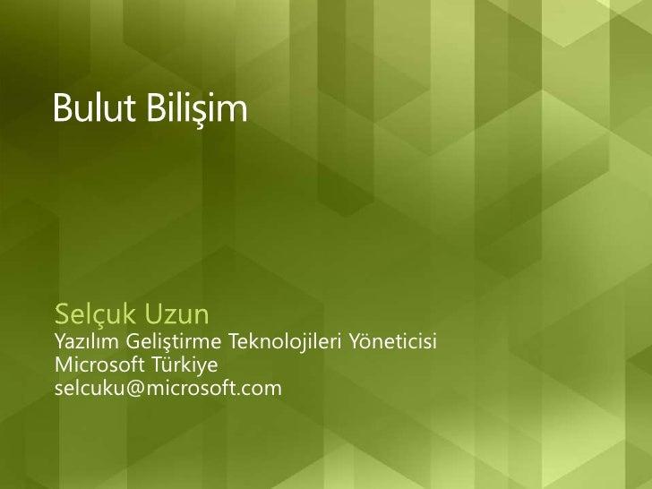 Bulut Bilişim<br />Selçuk Uzun<br />Yazılım Geliştirme Teknolojileri Yöneticisi<br />Microsoft Türkiye<br />selcuku@micros...